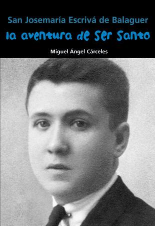 San Josemaría Escrivá de Balaguer. La aventura de ser santo