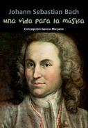 Johann Sebastian Bach. Una vida para la música